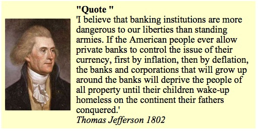 I believe that banking institutions are more dangerous to our liberties than standing armies. If the American people every allow private banks to control the issue of their currency, first by inflation, then by deflation, the banks and corporations that will grow up around the banks will deprive the people of all property until their children wake-up homeless on the continent their fathers conquered. ~ Thomas Jefferson 1802